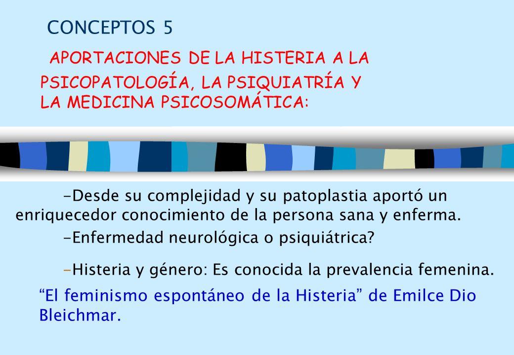 CONCEPTOS 5 APORTACIONES DE LA HISTERIA A LA PSICOPATOLOGÍA, LA PSIQUIATRÍA Y LA MEDICINA PSICOSOMÁTICA: -Desde su complejidad y su patoplastia aportó