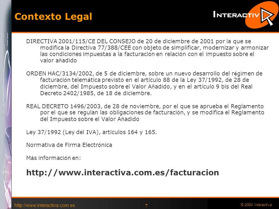 http://www.interactiva.com.es © 2004 Interactiva 7 Contexto Legal DIRECTIVA 2001/115/CE DEL CONSEJO de 20 de diciembre de 2001 por la que se modifica la Directiva 77/388/CEE con objeto de simplificar, modernizar y armonizar las condiciones impuestas a la facturaci ó n en relaci ó n con el impuesto sobre el valor a ñ adido ORDEN HAC/3134/2002, de 5 de diciembre, sobre un nuevo desarrollo del r é gimen de facturaci ó n telem á tica previsto en el art í culo 88 de la Ley 37/1992, de 28 de diciembre, del Impuesto sobre el Valor A ñ adido, y en el art í culo 9 bis del Real Decreto 2402/1985, de 18 de diciembre.