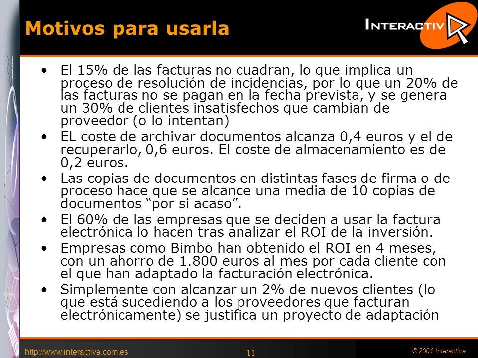 http://www.interactiva.com.es © 2004 Interactiva 11 Motivos para usarla El 15% de las facturas no cuadran, lo que implica un proceso de resolución de incidencias, por lo que un 20% de las facturas no se pagan en la fecha prevista, y se genera un 30% de clientes insatisfechos que cambian de proveedor (o lo intentan) EL coste de archivar documentos alcanza 0,4 euros y el de recuperarlo, 0,6 euros.