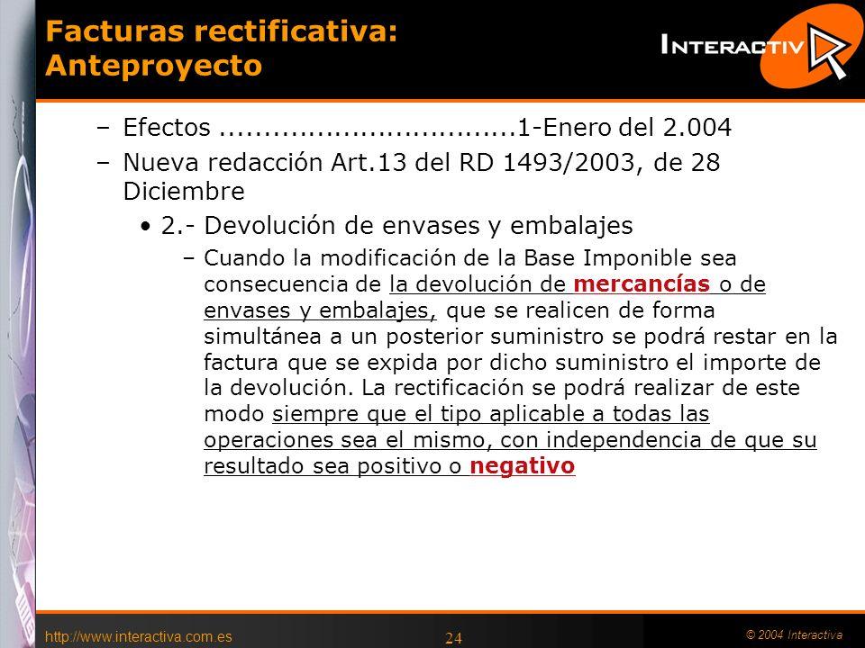 http://www.interactiva.com.es © 2004 Interactiva 24 Facturas rectificativa: Anteproyecto –Efectos..................................1-Enero del 2.004 –