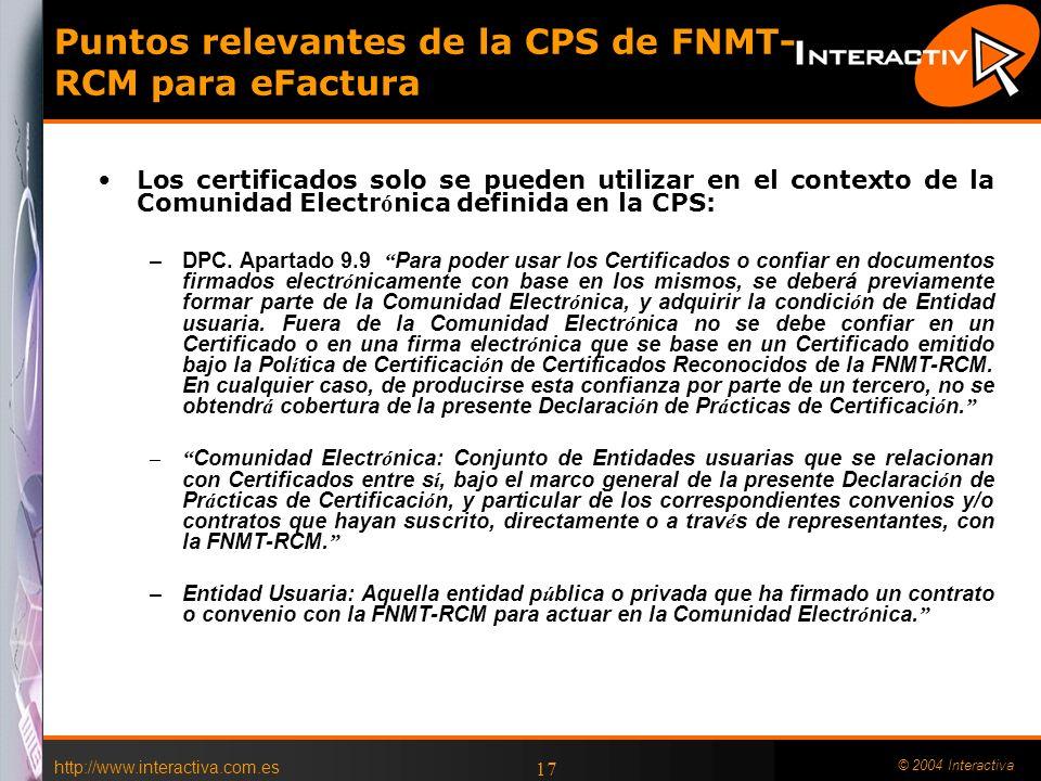 http://www.interactiva.com.es © 2004 Interactiva 16 Certificados FNMT-RCM para Facturación Electrónica Son Aceptados expresamente por la Normativa de Facturaci ó n La Normativa de facturaci ó n puede establecer condiciones diferentes a las de la Ley 59/2003 (disposici ó n adicional s é ptima de la LFE) En teor í a no es necesario contratar el acceso a la CRL a la FNMT- RCM (Consulta a la AEAT por parte de AECOC) –El emisor de la factura puede confirmar peri ó dicamente al receptor que el certificado utilizado en las facturas de un per í odo no ha sido revocado.