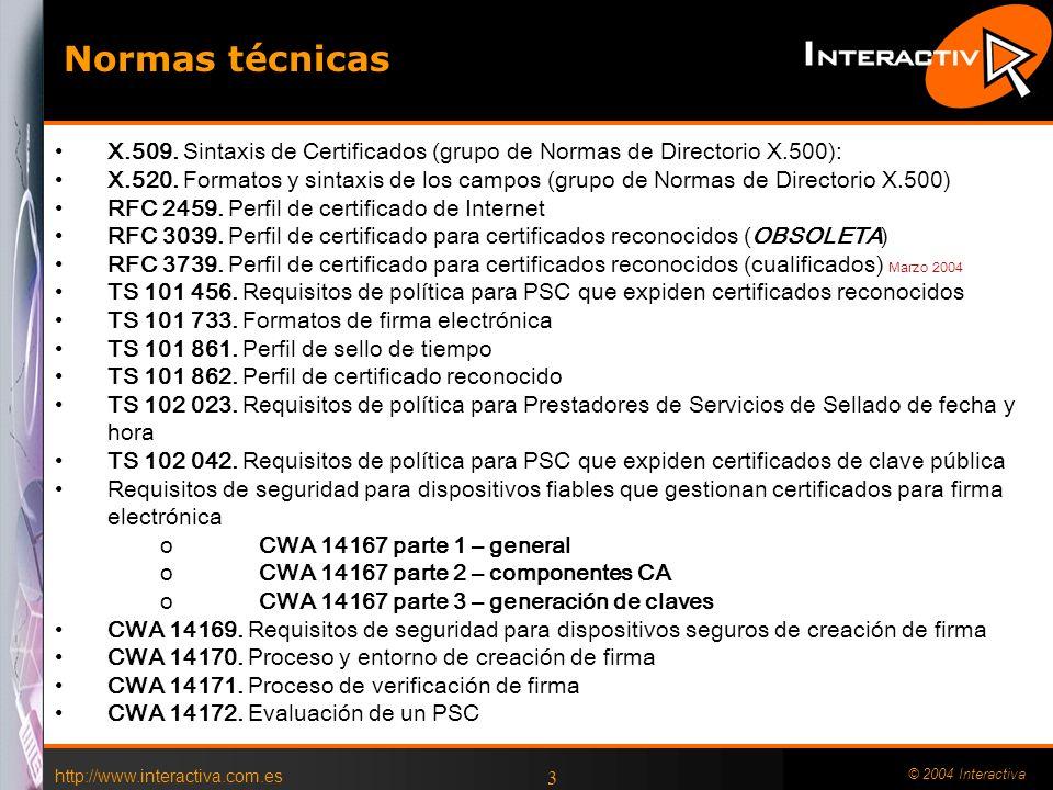 http://www.interactiva.com.es © 2004 Interactiva 2 Marco Europeo Directiva 1999/93/CE, de 13 diciembre, por la que se establece un marco comunitario para la firma electrónica Directiva 2000/31/CE, de 8 junio, sobre el comercio electrónico Marco Español Ley 34/2002 de Servicios de la sociedad de la información y de comercio electrónico Ley 59/2003 de 19 de diciembre de Firma Electrónica Orden de 21 de febrero de 2000, de acreditación de prestadores de servicios de certificación y certificación de productos de firma electrónica Normalización Iniciativa Europea de Normalización de la Firma Electrónica (EESSI) Instituto Europeo de Normas de Telecomunicaciones (ETSI) Comité Europeo de Normalización (CEN) Marco Legal Firma Electrónica