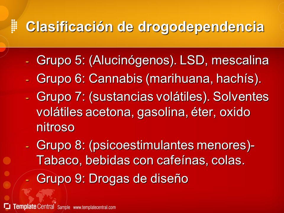 Clasificación de drogodependencia - Grupo 5: (Alucinógenos). LSD, mescalina - Grupo 6: Cannabis (marihuana, hachís). - Grupo 7: (sustancias volátiles)