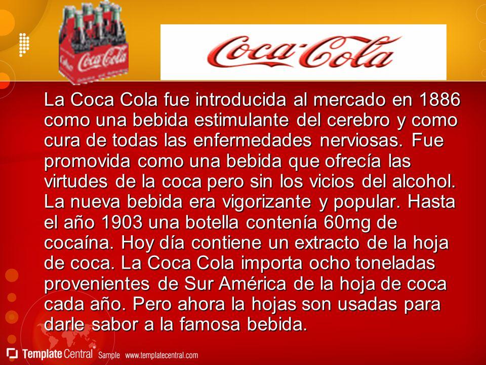La Coca Cola fue introducida al mercado en 1886 como una bebida estimulante del cerebro y como cura de todas las enfermedades nerviosas. Fue promovida