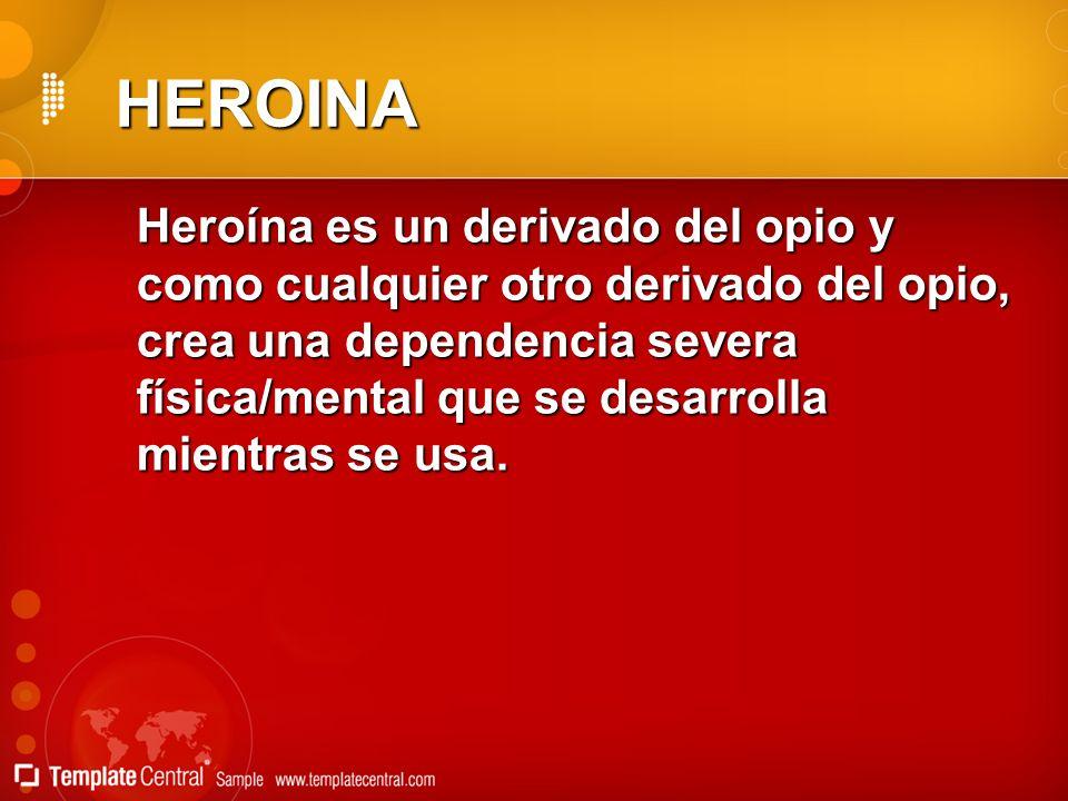 HEROINA Heroína es un derivado del opio y como cualquier otro derivado del opio, crea una dependencia severa física/mental que se desarrolla mientras