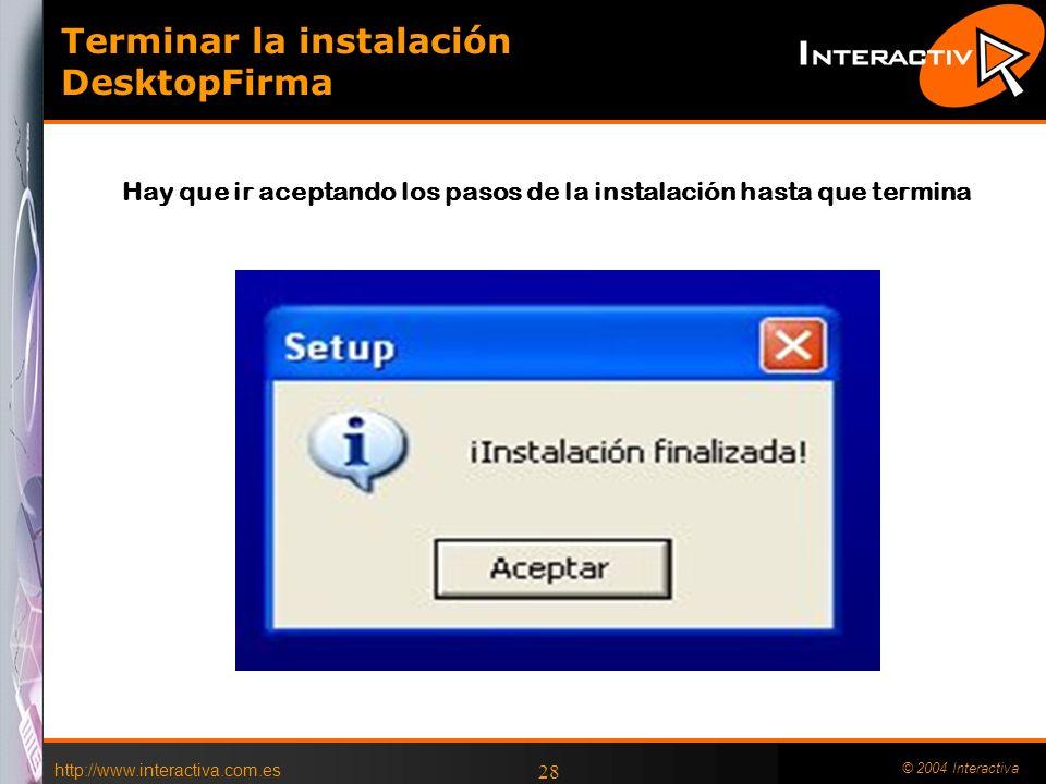 http://www.interactiva.com.es © 2004 Interactiva 28 Terminar la instalación DesktopFirma Hay que ir aceptando los pasos de la instalación hasta que te