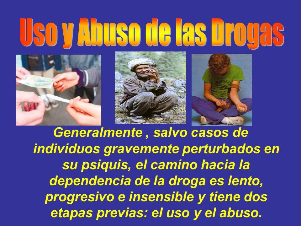 Generalmente, salvo casos de individuos gravemente perturbados en su psiquis, el camino hacia la dependencia de la droga es lento, progresivo e insens