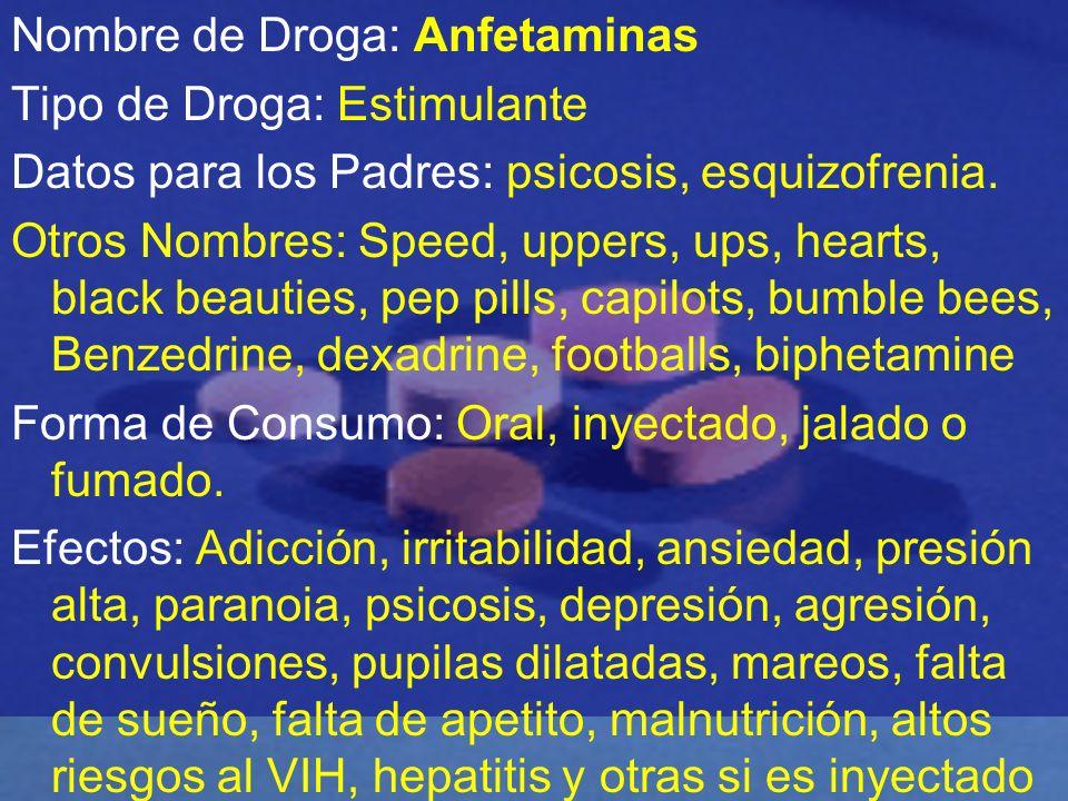Nombre de Droga: Anfetaminas Tipo de Droga: Estimulante Datos para los Padres: psicosis, esquizofrenia. Otros Nombres: Speed, uppers, ups, hearts, bla