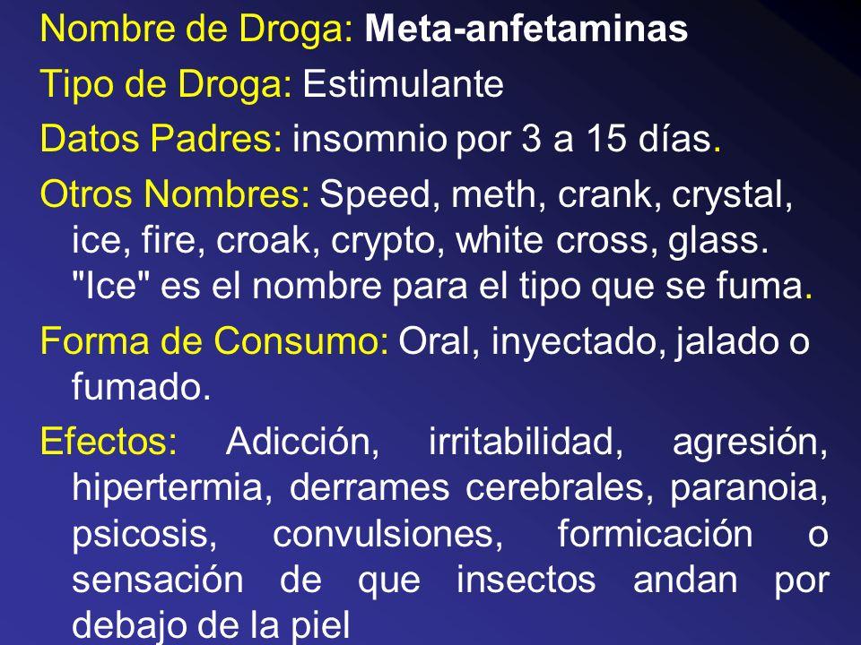 Nombre de Droga: Meta-anfetaminas Tipo de Droga: Estimulante Datos Padres: insomnio por 3 a 15 días. Otros Nombres: Speed, meth, crank, crystal, ice,