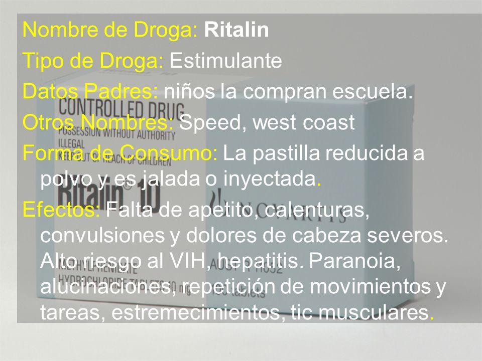 Nombre de Droga: Ritalin Tipo de Droga: Estimulante Datos Padres: niños la compran escuela. Otros Nombres: Speed, west coast Forma de Consumo: La past