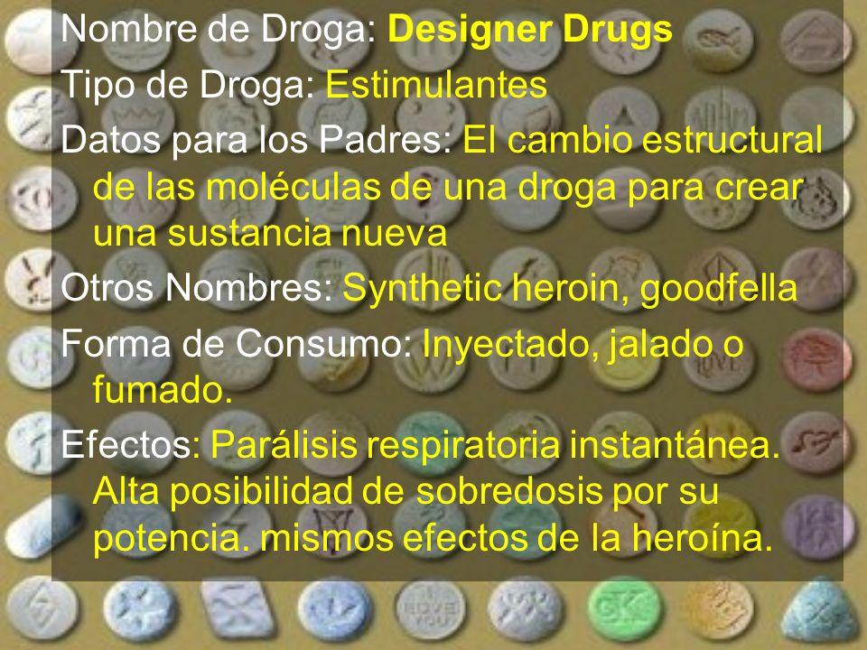 Nombre de Droga: Designer Drugs Tipo de Droga: Estimulantes Datos para los Padres: El cambio estructural de las moléculas de una droga para crear una