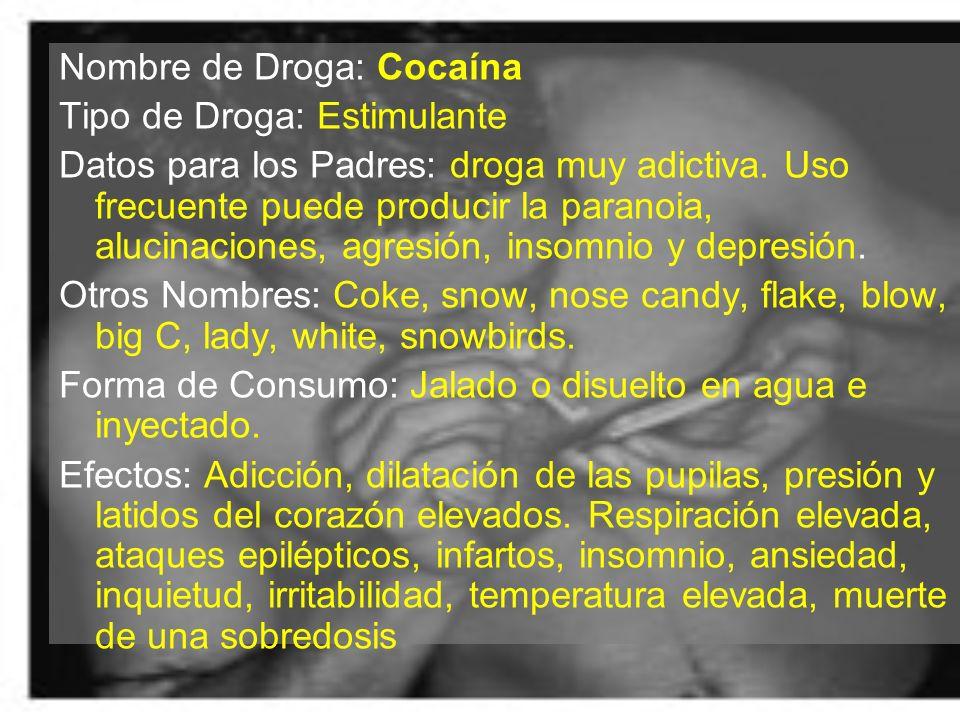 Nombre de Droga: Cocaína Tipo de Droga: Estimulante Datos para los Padres: droga muy adictiva. Uso frecuente puede producir la paranoia, alucinaciones