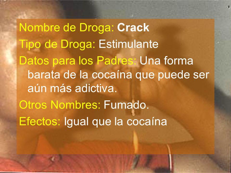 Nombre de Droga: Crack Tipo de Droga: Estimulante Datos para los Padres: Una forma barata de la cocaína que puede ser aún más adictiva. Otros Nombres: