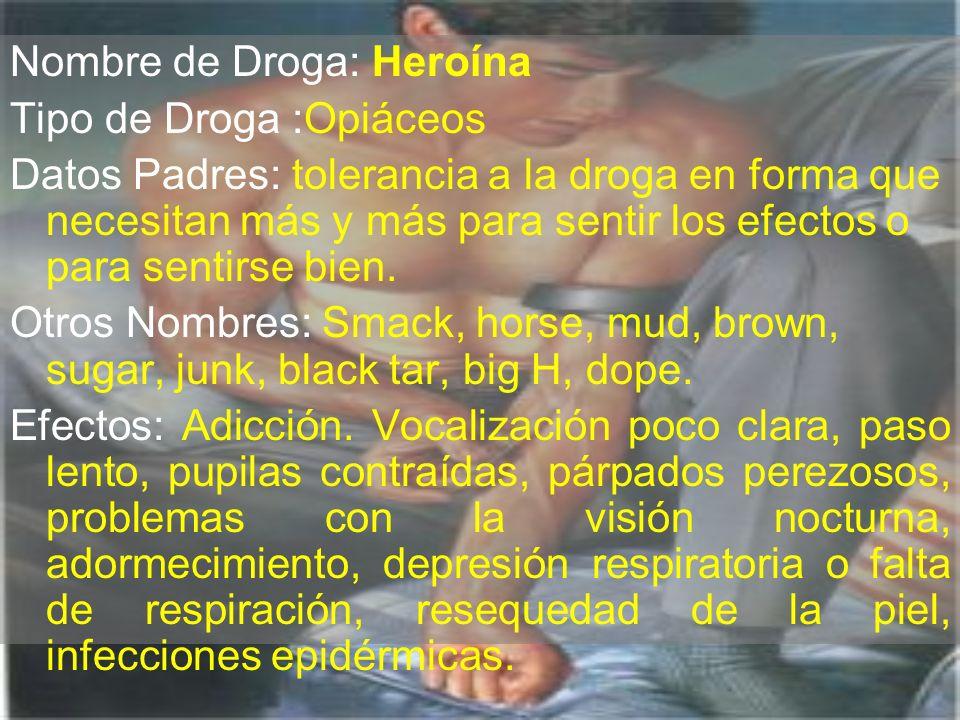 Nombre de Droga: Heroína Tipo de Droga :Opiáceos Datos Padres: tolerancia a la droga en forma que necesitan más y más para sentir los efectos o para s