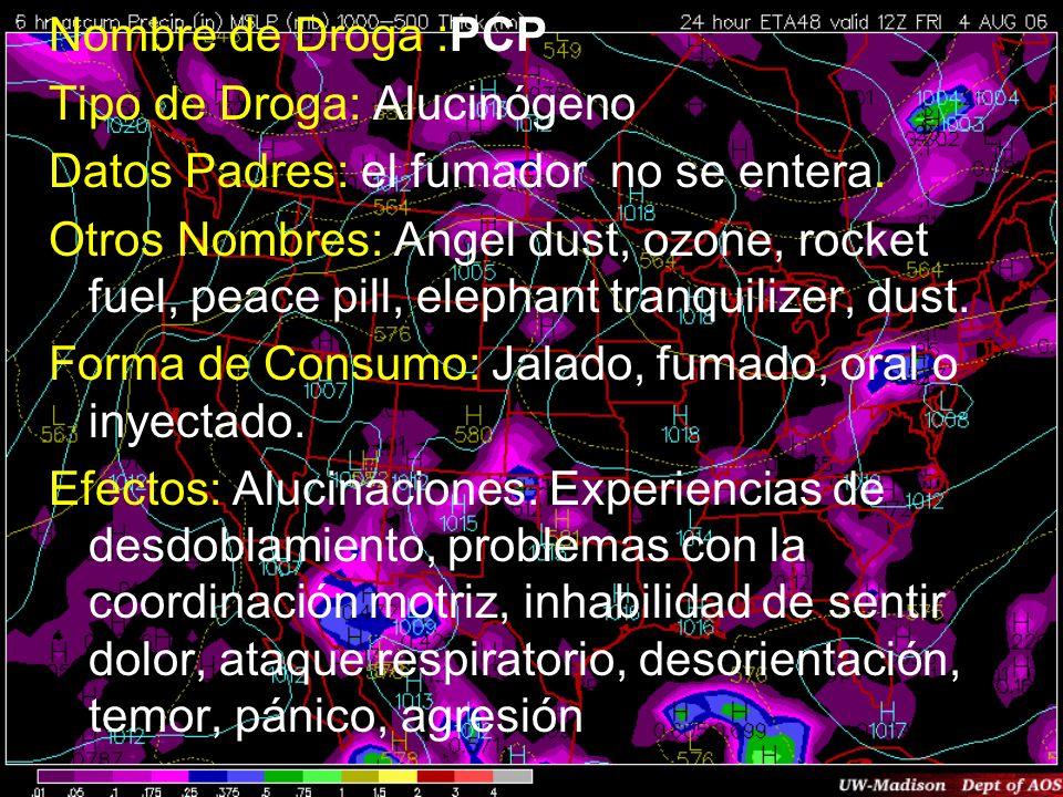 Nombre de Droga :PCP Tipo de Droga: Alucinógeno Datos Padres: el fumador no se entera. Otros Nombres: Angel dust, ozone, rocket fuel, peace pill, elep
