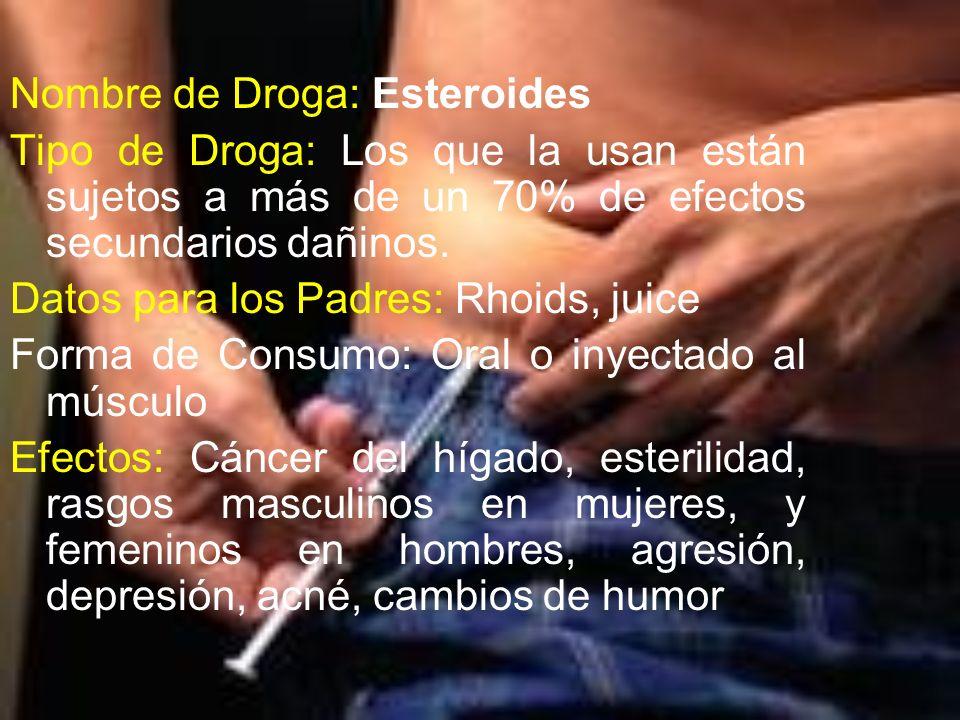 Nombre de Droga: Esteroides Tipo de Droga: Los que la usan están sujetos a más de un 70% de efectos secundarios dañinos. Datos para los Padres: Rhoids