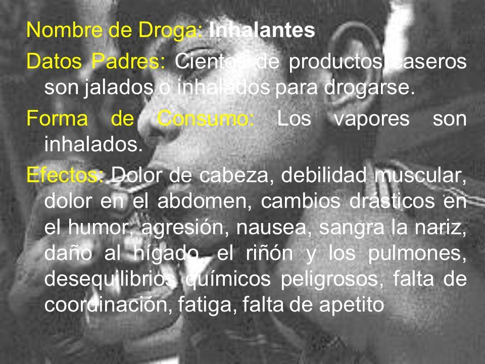 Nombre de Droga: Inhalantes Datos Padres: Cientos de productos caseros son jalados o inhalados para drogarse. Forma de Consumo: Los vapores son inhala