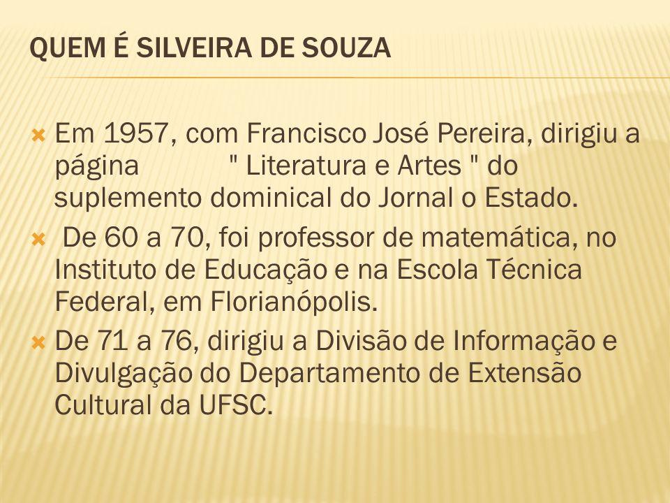 QUEM É SILVEIRA DE SOUZA Em 1957, com Francisco José Pereira, dirigiu a página Literatura e Artes do suplemento dominical do Jornal o Estado.