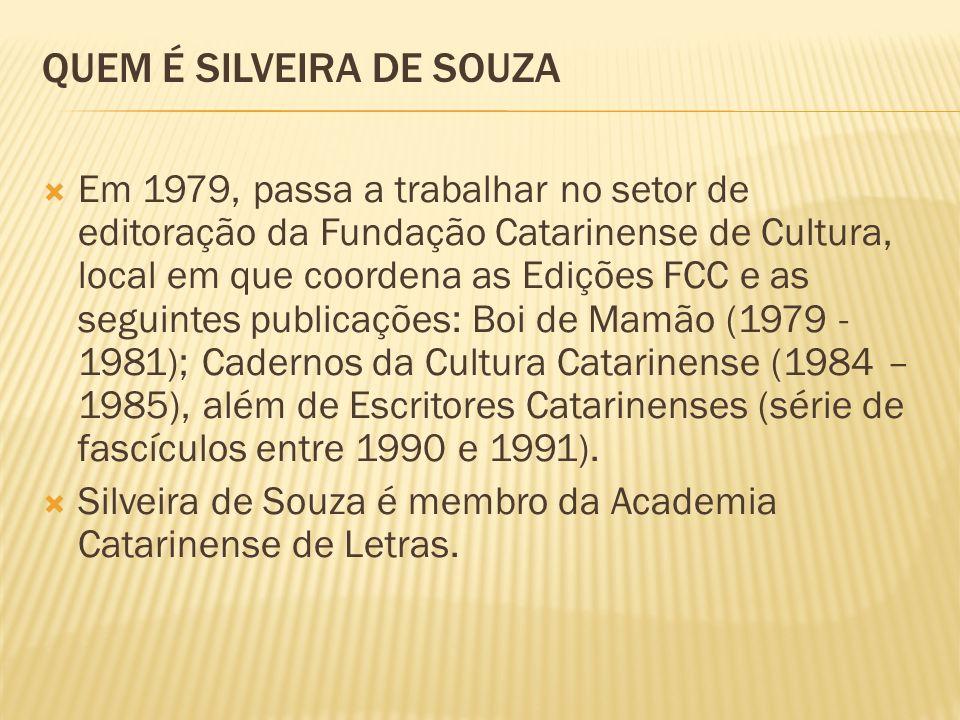 QUEM É SILVEIRA DE SOUZA Em 1979, passa a trabalhar no setor de editoração da Fundação Catarinense de Cultura, local em que coordena as Edições FCC e as seguintes publicações: Boi de Mamão (1979 - 1981); Cadernos da Cultura Catarinense (1984 – 1985), além de Escritores Catarinenses (série de fascículos entre 1990 e 1991).