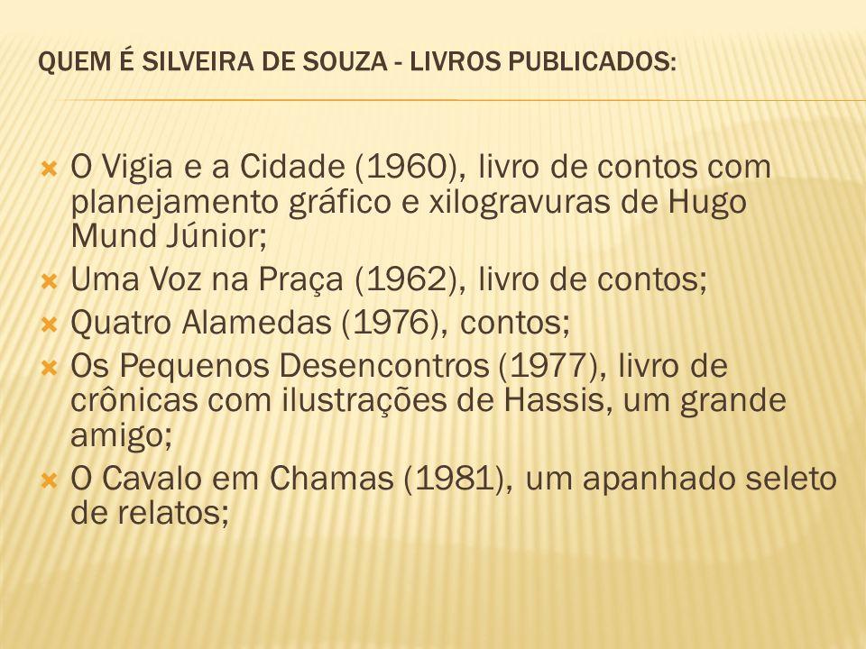 QUEM É SILVEIRA DE SOUZA - LIVROS PUBLICADOS: O Vigia e a Cidade (1960), livro de contos com planejamento gráfico e xilogravuras de Hugo Mund Júnior; Uma Voz na Praça (1962), livro de contos; Quatro Alamedas (1976), contos; Os Pequenos Desencontros (1977), livro de crônicas com ilustrações de Hassis, um grande amigo; O Cavalo em Chamas (1981), um apanhado seleto de relatos;