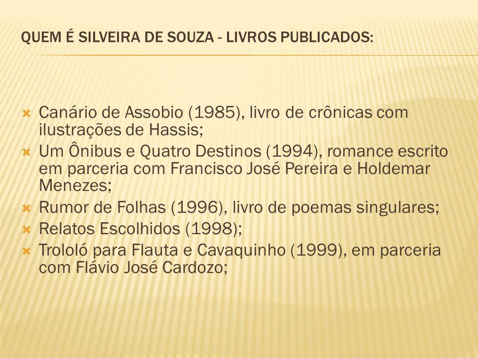 QUEM É SILVEIRA DE SOUZA - LIVROS PUBLICADOS: Canário de Assobio (1985), livro de crônicas com ilustrações de Hassis; Um Ônibus e Quatro Destinos (1994), romance escrito em parceria com Francisco José Pereira e Holdemar Menezes; Rumor de Folhas (1996), livro de poemas singulares; Relatos Escolhidos (1998); Trololó para Flauta e Cavaquinho (1999), em parceria com Flávio José Cardozo;