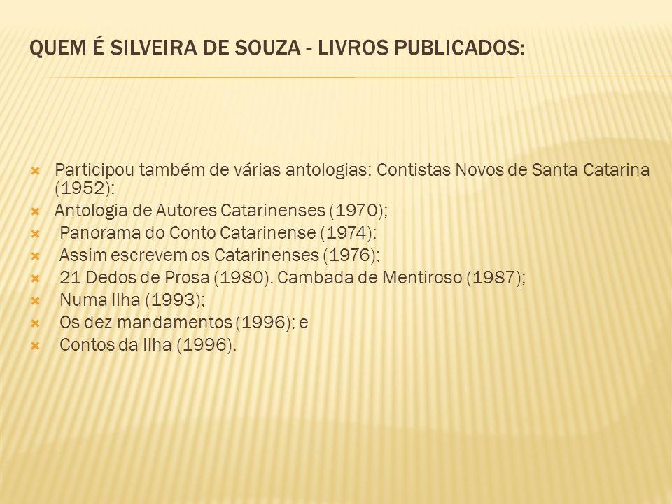 QUEM É SILVEIRA DE SOUZA - LIVROS PUBLICADOS: Participou também de várias antologias: Contistas Novos de Santa Catarina (1952); Antologia de Autores Catarinenses (1970); Panorama do Conto Catarinense (1974); Assim escrevem os Catarinenses (1976); 21 Dedos de Prosa (1980).