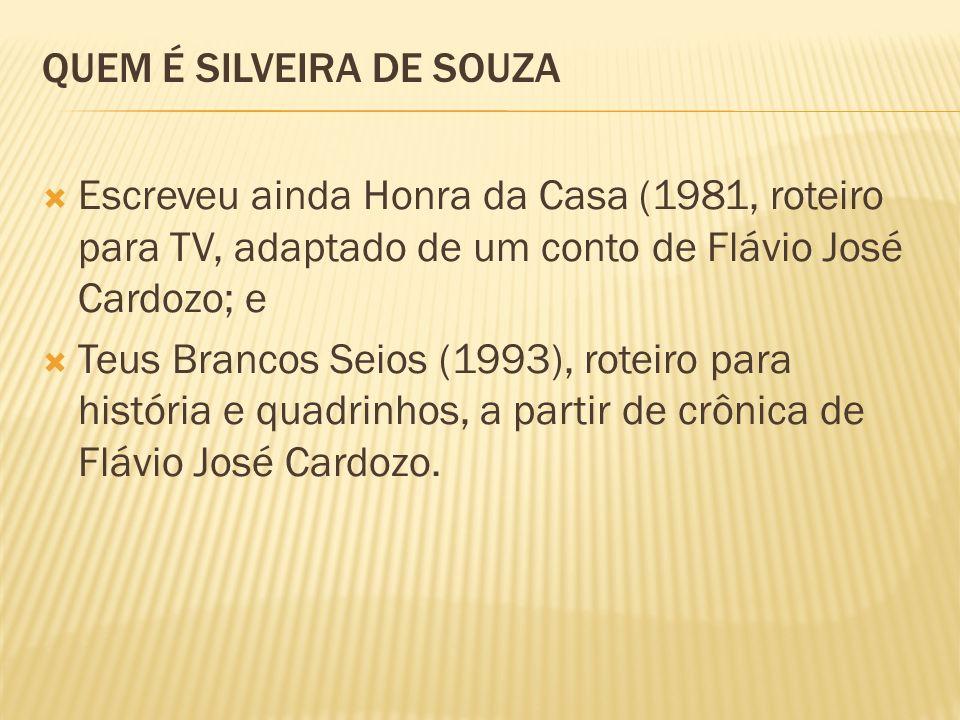 QUEM É SILVEIRA DE SOUZA Escreveu ainda Honra da Casa (1981, roteiro para TV, adaptado de um conto de Flávio José Cardozo; e Teus Brancos Seios (1993), roteiro para história e quadrinhos, a partir de crônica de Flávio José Cardozo.