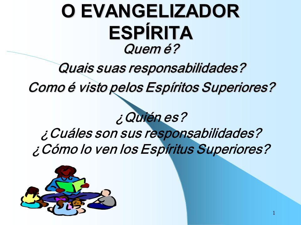 1 O EVANGELIZADOR ESPÍRITA Quem é? Quais suas responsabilidades? Como é visto pelos Espíritos Superiores? ¿Quién es? ¿Cuáles son sus responsabilidades