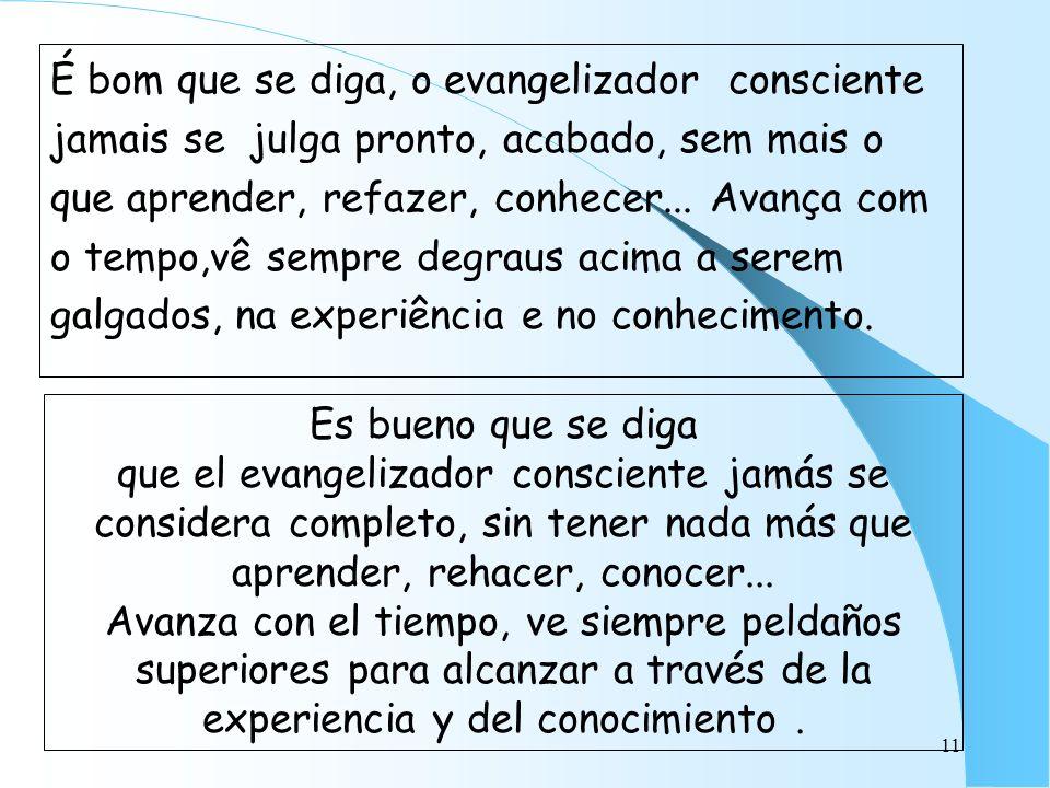 11 É bom que se diga, o evangelizador consciente jamais se julga pronto, acabado, sem mais o que aprender, refazer, conhecer... Avança com o tempo,vê