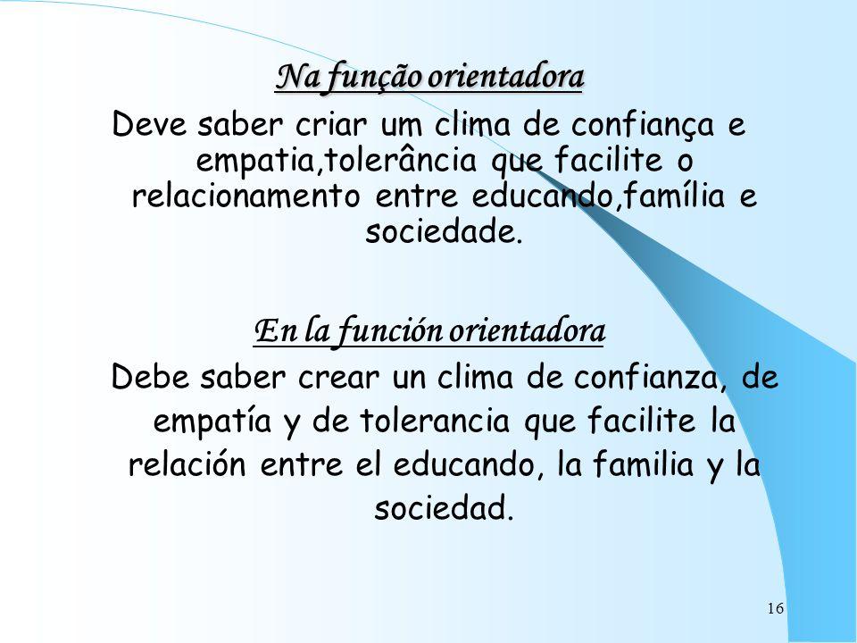 16 Na função orientadora Deve saber criar um clima de confiança e empatia,tolerância que facilite o relacionamento entre educando,família e sociedade.