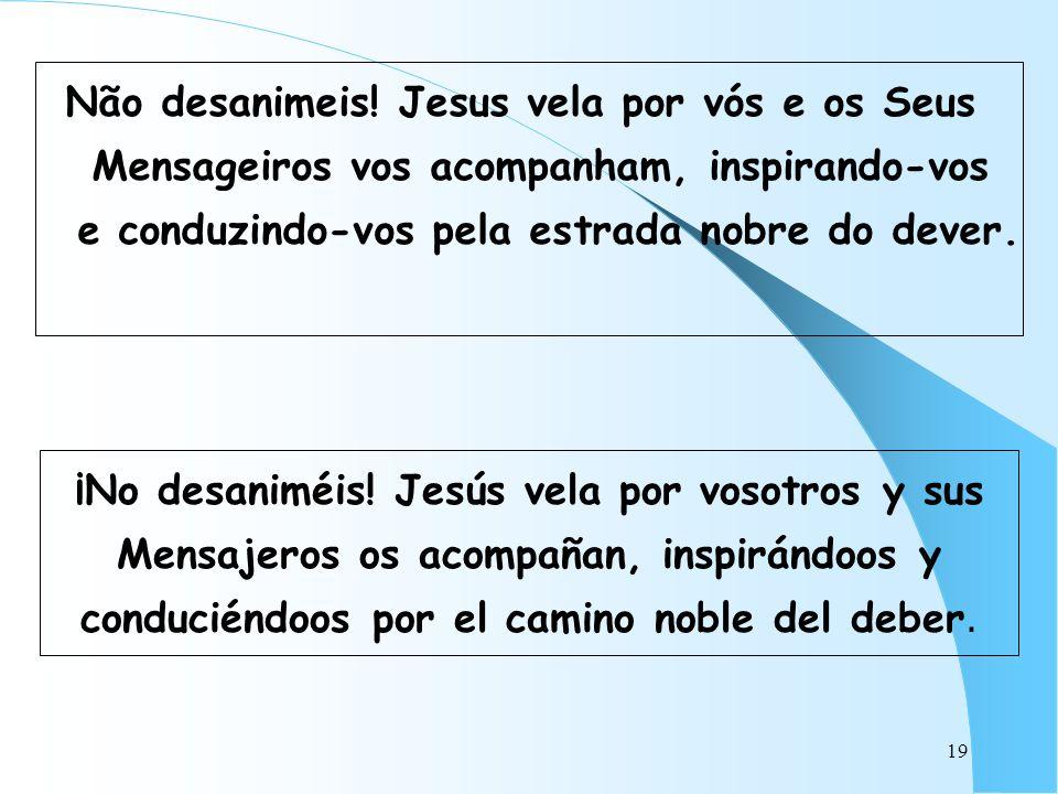 19 Não desanimeis! Jesus vela por vós e os Seus Mensageiros vos acompanham, inspirando-vos e conduzindo-vos pela estrada nobre do dever. ¡No desaniméi