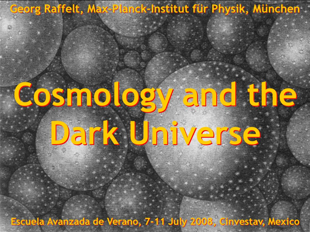Georg Raffelt, Max-Planck-Institut für Physik, München, Germany Escuela Avanzada de Verano, 7-11 July 2008, Cinvestav, Mexico-City Geheimnis der dunklen Materie Cosmology and the Dark Universe Cosmology and the Dark Universe Georg Raffelt, Max-Planck-Institut für Physik, München Escuela Avanzada de Verano, 7-11 July 2008, Cinvestav, Mexico