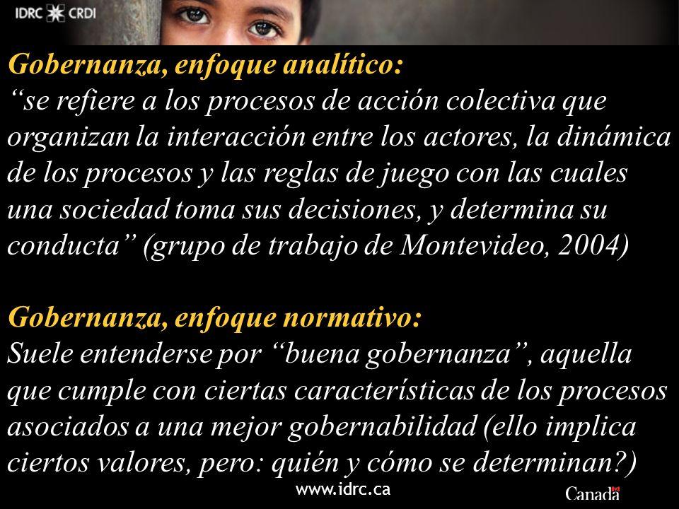 www.idrc.ca Gobernanza, enfoque analítico: se refiere a los procesos de acción colectiva que organizan la interacción entre los actores, la dinámica d