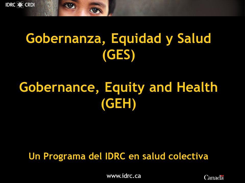 www.idrc.ca Gobernanza, Equidad y Salud (GES) Gobernance, Equity and Health (GEH) Un Programa del IDRC en salud colectiva
