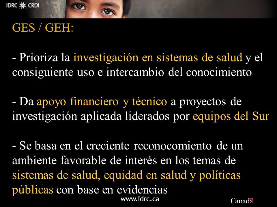 www.idrc.ca GES / GEH: - Prioriza la investigación en sistemas de salud y el consiguiente uso e intercambio del conocimiento - Da apoyo financiero y t