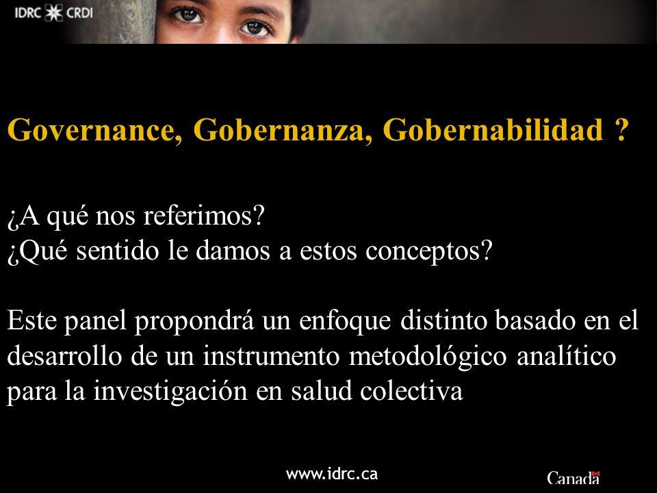 www.idrc.ca Governance, Gobernanza, Gobernabilidad ? ¿A qué nos referimos? ¿Qué sentido le damos a estos conceptos? Este panel propondrá un enfoque di