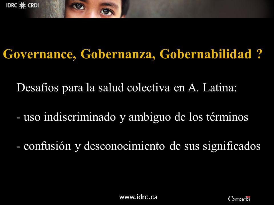 www.idrc.ca Governance, Gobernanza, Gobernabilidad ? Desafíos para la salud colectiva en A. Latina: - uso indiscriminado y ambiguo de los términos - c