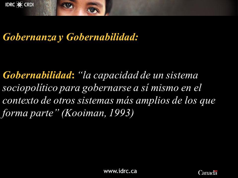 www.idrc.ca Gobernanza y Gobernabilidad: Gobernabilidad: la capacidad de un sistema sociopolítico para gobernarse a sí mismo en el contexto de otros s