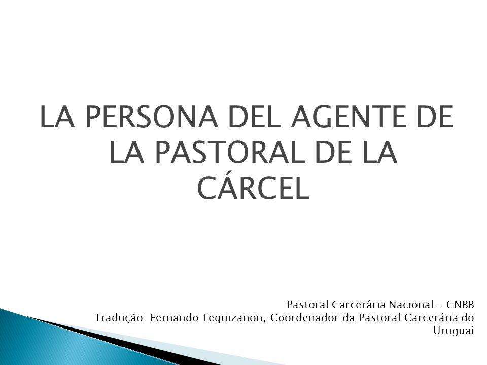 LA PERSONA DEL AGENTE DE LA PASTORAL DE LA CÁRCEL Pastoral Carcerária Nacional – CNBB Tradução: Fernando Leguizanon, Coordenador da Pastoral Carcerária do Uruguai