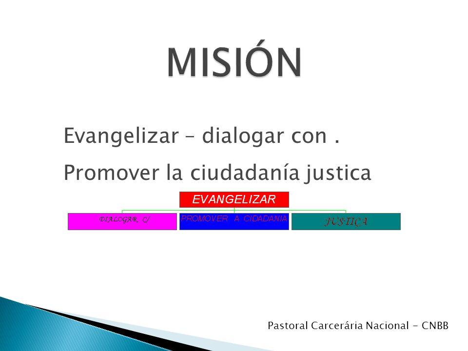Evangelizar – dialogar con. Promover la ciudadanía justica Pastoral Carcerária Nacional - CNBB