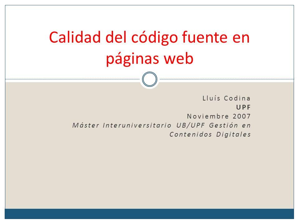Lluís Codina UPF Noviembre 2007 Máster Interuniversitario UB/UPF Gestión en Contenidos Digitales Calidad del código fuente en páginas web