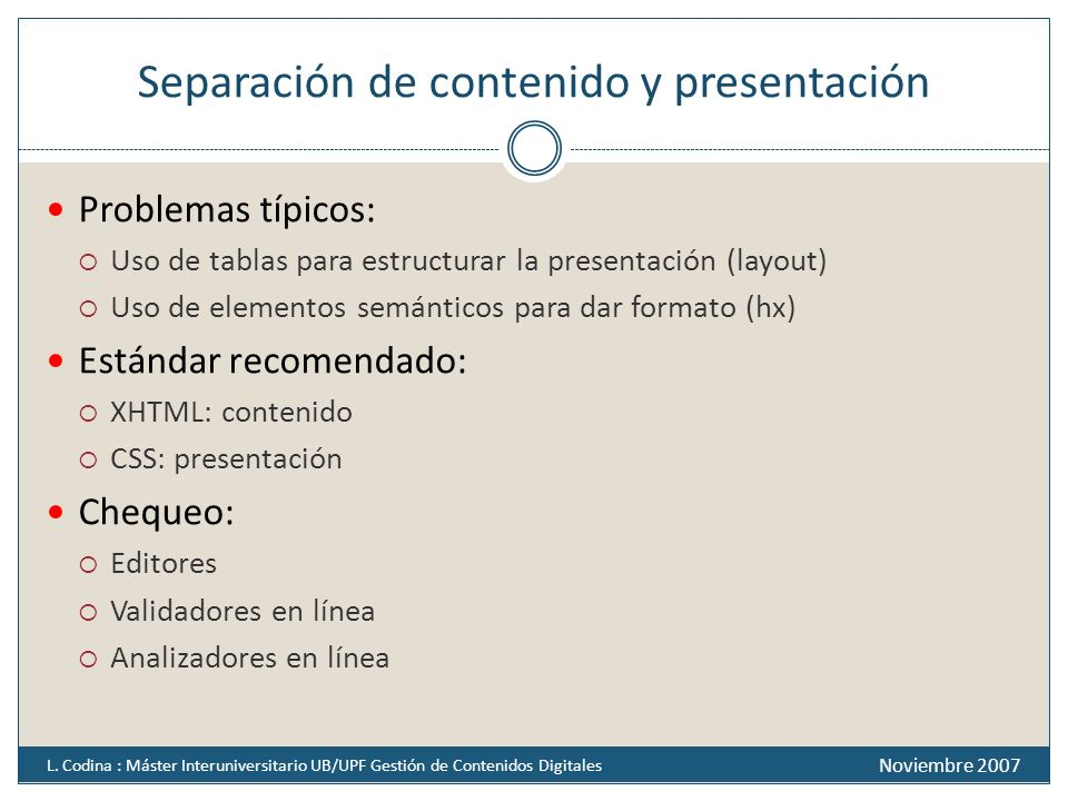 Separación de contenido y presentación Problemas típicos: Uso de tablas para estructurar la presentación (layout) Uso de elementos semánticos para dar