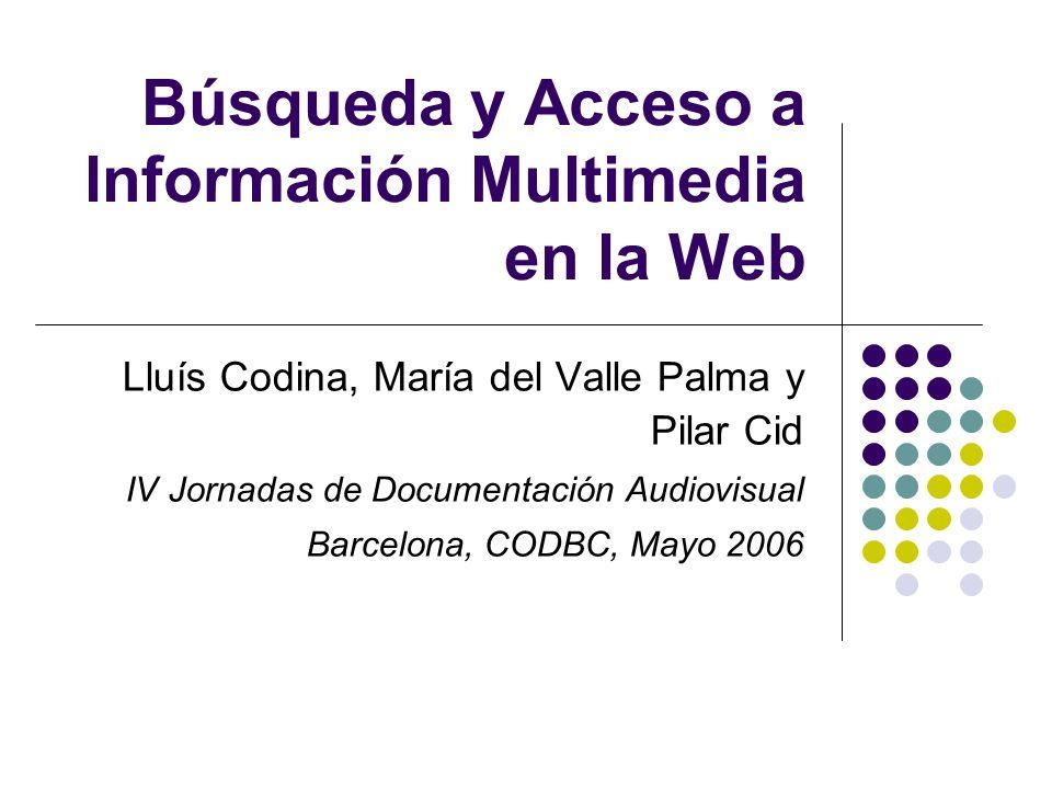Búsqueda y Acceso a lnformación Multimedia en la Web Lluís Codina, María del Valle Palma y Pilar Cid IV Jornadas de Documentación Audiovisual Barcelona, CODBC, Mayo 2006