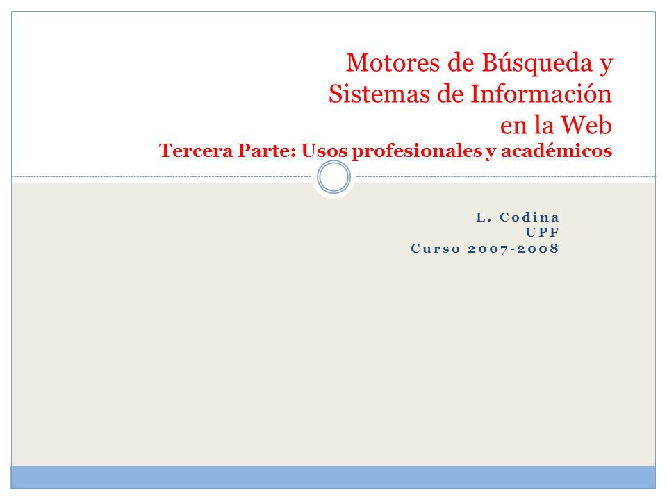 L. Codina UPF Curso 2007-2008 Motores de Búsqueda y Sistemas de Información en la Web Tercera Parte: Usos profesionales y académicos
