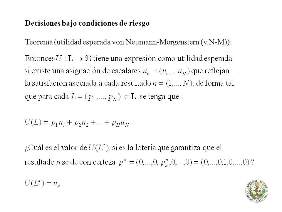 Decisiones bajo condiciones de riesgo Teorema (utilidad esperada von Neumann-Morgenstern (v.N-M)):