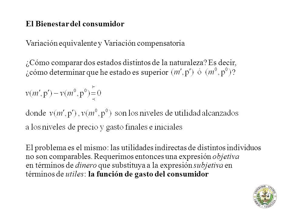 El Bienestar del consumidor Variación equivalente y Variación compensatoria ¿Cómo comparar dos estados distintos de la naturaleza? Es decir, ¿cómo det