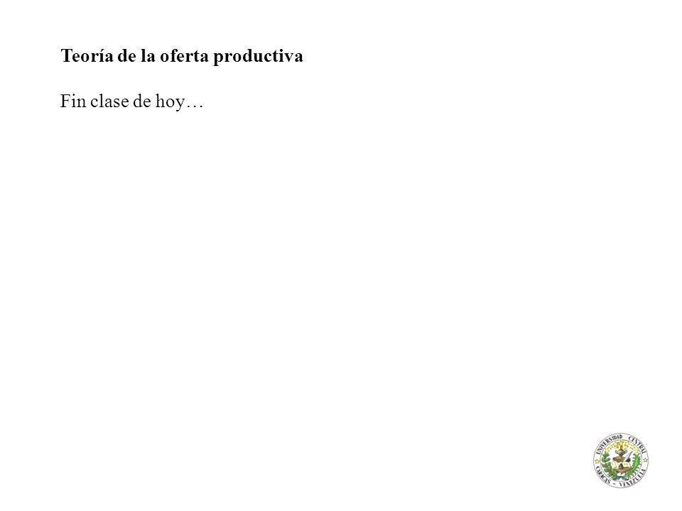 Teoría de la oferta productiva Fin clase de hoy…