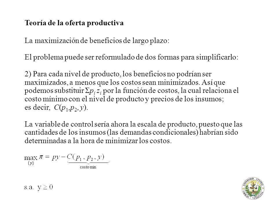 Teoría de la oferta productiva La maximización de beneficios de largo plazo: El problema puede ser reformulado de dos formas para simplificarlo: 2) Para cada nivel de producto, los beneficios no podrían ser maximizados, a menos que los costos sean minimizados.
