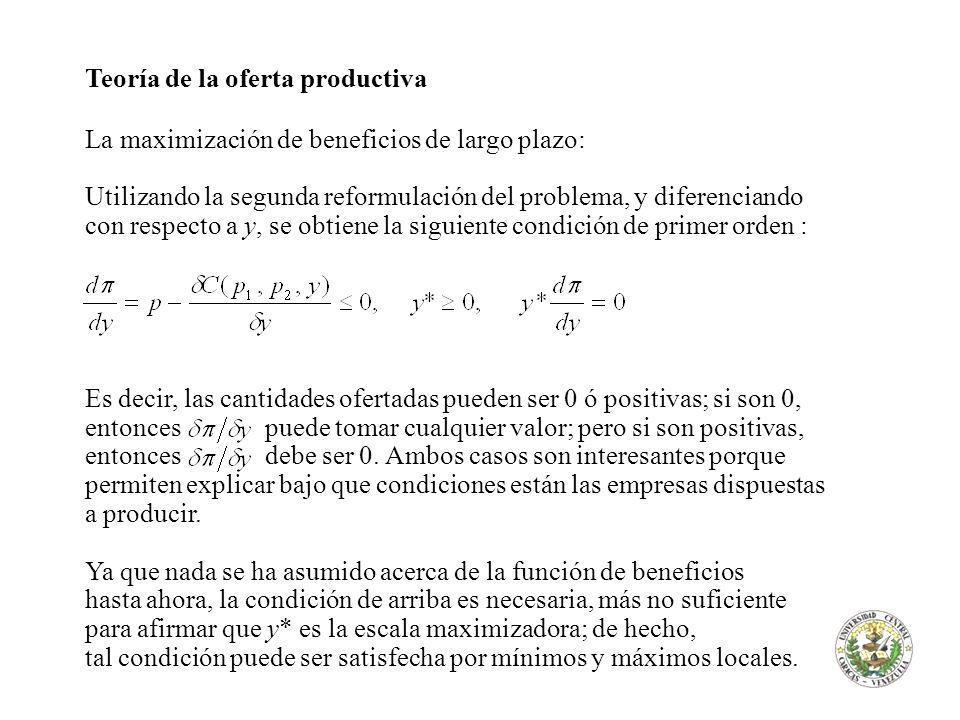 Teoría de la oferta productiva La maximización de beneficios de largo plazo: Utilizando la segunda reformulación del problema, y diferenciando con respecto a y, se obtiene la siguiente condición de primer orden : Es decir, las cantidades ofertadas pueden ser 0 ó positivas; si son 0, entonces puede tomar cualquier valor; pero si son positivas, entonces debe ser 0.