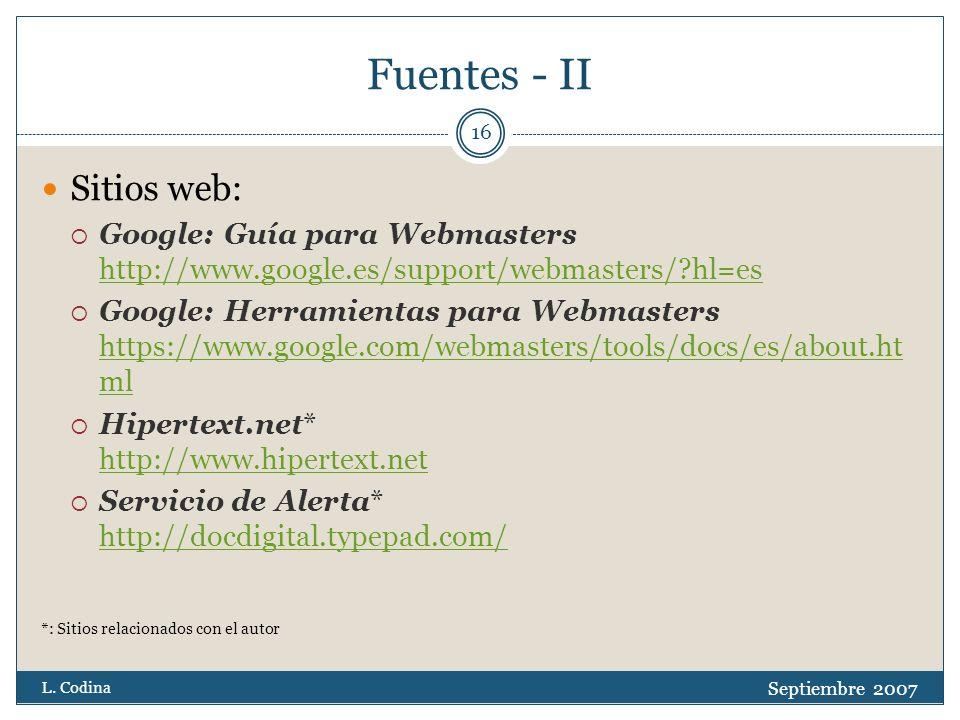 Fuentes - II Sitios web: Google: Guía para Webmasters http://www.google.es/support/webmasters/ hl=es http://www.google.es/support/webmasters/ hl=es Google: Herramientas para Webmasters https://www.google.com/webmasters/tools/docs/es/about.ht ml https://www.google.com/webmasters/tools/docs/es/about.ht ml Hipertext.net* http://www.hipertext.net http://www.hipertext.net Servicio de Alerta* http://docdigital.typepad.com/ http://docdigital.typepad.com/ *: Sitios relacionados con el autor Septiembre 2007 L.